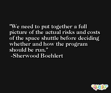 We need to put together a full picture of the actual risks and costs of the space shuttle before deciding whether and how the program should be run. -Sherwood Boehlert