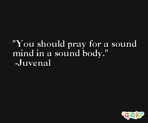 You should pray for a sound mind in a sound body. -Juvenal