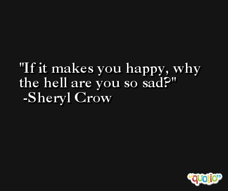 If it makes you happy, why the hell are you so sad? -Sheryl Crow