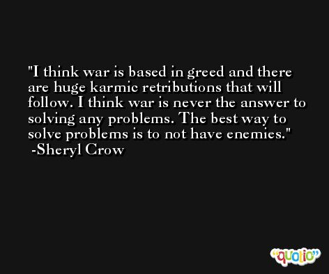 I think war is based in greed and there are huge karmic retributions that will follow. I think war is never the answer to solving any problems. The best way to solve problems is to not have enemies. -Sheryl Crow