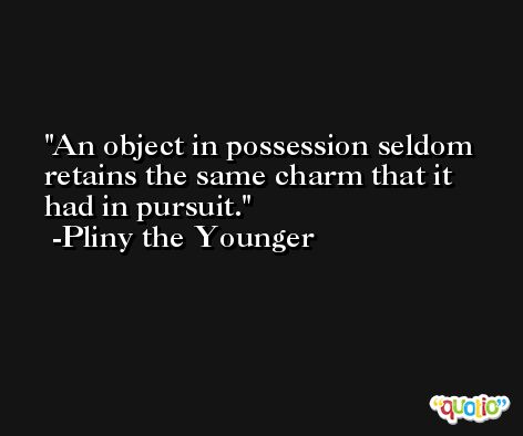 An object in possession seldom retains the same charm that it had in pursuit. -Pliny the Younger