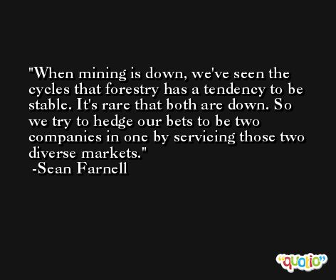When mining is down, we've seen the cycles that forestry has a tendency to be stable. It's rare that both are down. So we try to hedge our bets to be two companies in one by servicing those two diverse markets. -Sean Farnell