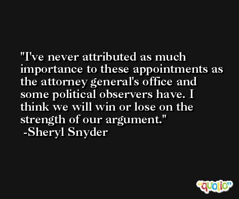 I've never attributed as much importance to these appointments as the attorney general's office and some political observers have. I think we will win or lose on the strength of our argument. -Sheryl Snyder