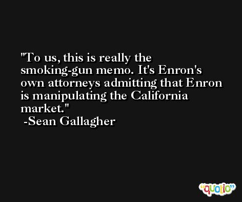 To us, this is really the smoking-gun memo. It's Enron's own attorneys admitting that Enron is manipulating the California market. -Sean Gallagher
