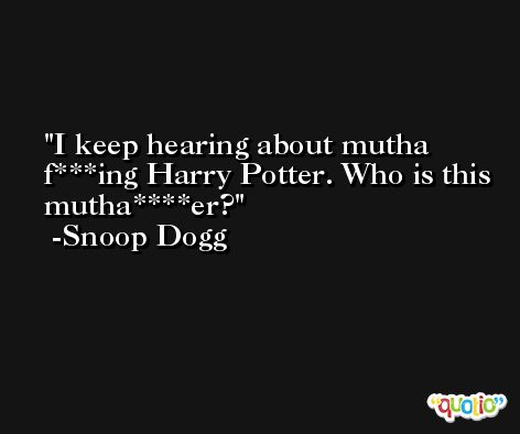 I keep hearing about mutha f***ing Harry Potter. Who is this mutha****er? -Snoop Dogg