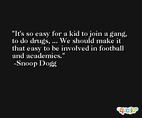 It's so easy for a kid to join a gang, to do drugs, ... We should make it that easy to be involved in football and academics. -Snoop Dogg