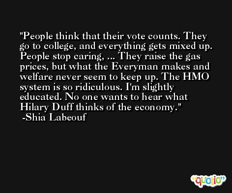 People think that their vote counts. They go to college, and everything gets mixed up. People stop caring, ... They raise the gas prices, but what the Everyman makes and welfare never seem to keep up. The HMO system is so ridiculous. I'm slightly educated. No one wants to hear what Hilary Duff thinks of the economy. -Shia Labeouf