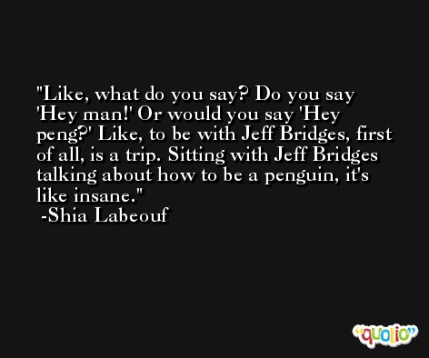 Like, what do you say? Do you say 'Hey man!' Or would you say 'Hey peng?' Like, to be with Jeff Bridges, first of all, is a trip. Sitting with Jeff Bridges talking about how to be a penguin, it's like insane. -Shia Labeouf