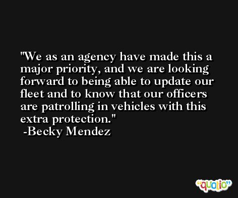 We as an agency have made this a major priority, and we are looking forward to being able to update our fleet and to know that our officers are patrolling in vehicles with this extra protection. -Becky Mendez