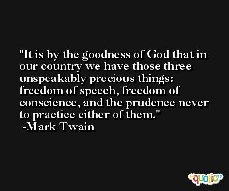 It is by the goodness of God that in our country we have those three unspeakably precious things: freedom of speech, freedom of conscience, and the prudence never to practice either of them. -Mark Twain