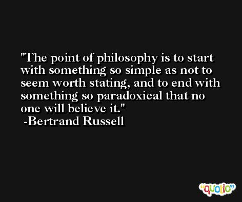 The point of philosophy is to start with something so simple as not to seem worth stating, and to end with something so paradoxical that no one will believe it. -Bertrand Russell