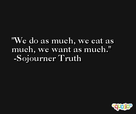 We do as much, we eat as much, we want as much. -Sojourner Truth