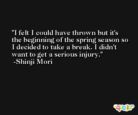I felt I could have thrown but it's the beginning of the spring season so I decided to take a break. I didn't want to get a serious injury. -Shinji Mori