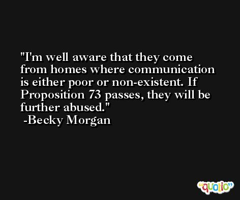 I'm well aware that they come from homes where communication is either poor or non-existent. If Proposition 73 passes, they will be further abused. -Becky Morgan