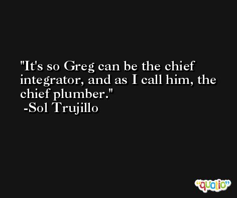 It's so Greg can be the chief integrator, and as I call him, the chief plumber. -Sol Trujillo