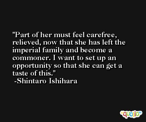 Part of her must feel carefree, relieved, now that she has left the imperial family and become a commoner. I want to set up an opportunity so that she can get a taste of this. -Shintaro Ishihara