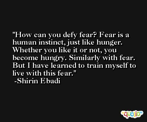 How can you defy fear? Fear is a human instinct, just like hunger. Whether you like it or not, you become hungry. Similarly with fear. But I have learned to train myself to live with this fear. -Shirin Ebadi