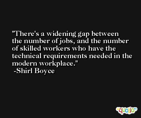 There's a widening gap between the number of jobs, and the number of skilled workers who have the technical requirements needed in the modern workplace. -Shirl Boyce