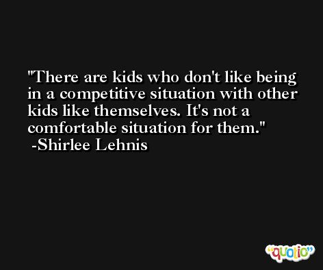 There are kids who don't like being in a competitive situation with other kids like themselves. It's not a comfortable situation for them. -Shirlee Lehnis