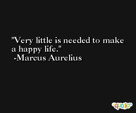 Very little is needed to make a happy life. -Marcus Aurelius Antoninus