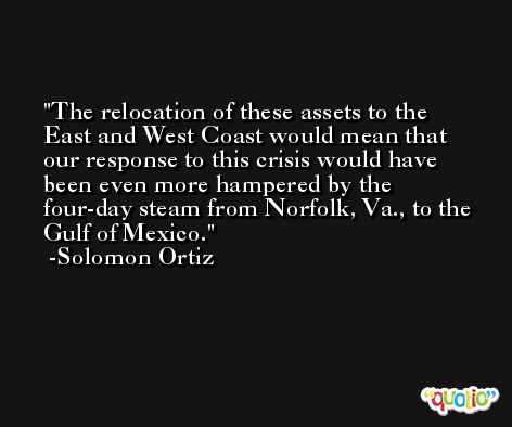 The relocation of these assets to the East and West Coast would mean that our response to this crisis would have been even more hampered by the four-day steam from Norfolk, Va., to the Gulf of Mexico. -Solomon Ortiz