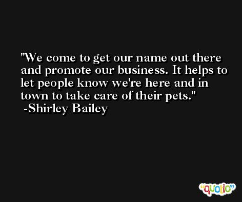 We come to get our name out there and promote our business. It helps to let people know we're here and in town to take care of their pets. -Shirley Bailey