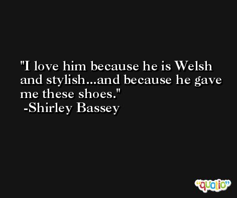 I love him because he is Welsh and stylish...and because he gave me these shoes. -Shirley Bassey