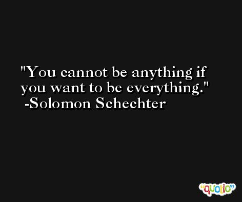 You cannot be anything if you want to be everything. -Solomon Schechter