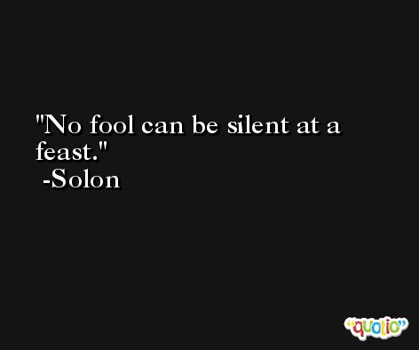 No fool can be silent at a feast. -Solon