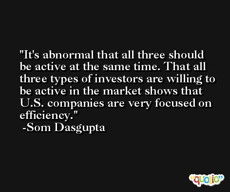 It's abnormal that all three should be active at the same time. That all three types of investors are willing to be active in the market shows that U.S. companies are very focused on efficiency. -Som Dasgupta