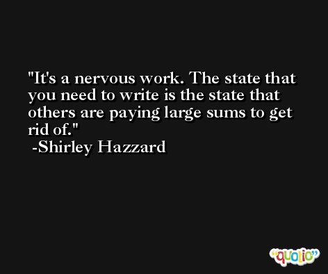 It's a nervous work. The state that you need to write is the state that others are paying large sums to get rid of. -Shirley Hazzard