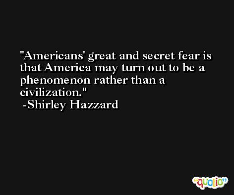 Americans' great and secret fear is that America may turn out to be a phenomenon rather than a civilization. -Shirley Hazzard