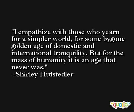 I empathize with those who yearn for a simpler world, for some bygone golden age of domestic and international tranquility. But for the mass of humanity it is an age that never was. -Shirley Hufstedler