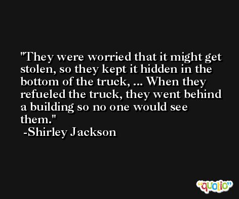 They were worried that it might get stolen, so they kept it hidden in the bottom of the truck, ... When they refueled the truck, they went behind a building so no one would see them. -Shirley Jackson