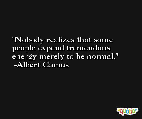 Nobody realizes that some people expend tremendous energy merely to be normal. -Albert Camus