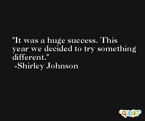 It was a huge success. This year we decided to try something different. -Shirley Johnson