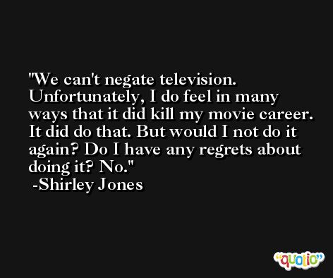 We can't negate television. Unfortunately, I do feel in many ways that it did kill my movie career. It did do that. But would I not do it again? Do I have any regrets about doing it? No. -Shirley Jones