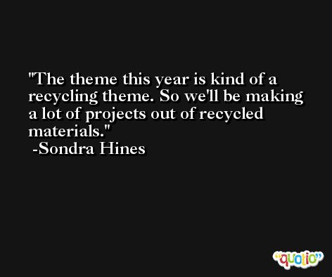 The theme this year is kind of a recycling theme. So we'll be making a lot of projects out of recycled materials. -Sondra Hines