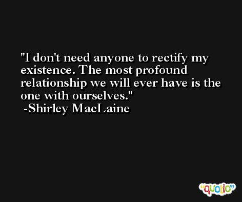 I don't need anyone to rectify my existence. The most profound relationship we will ever have is the one with ourselves. -Shirley MacLaine