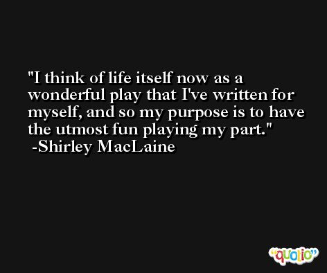 I think of life itself now as a wonderful play that I've written for myself, and so my purpose is to have the utmost fun playing my part. -Shirley MacLaine