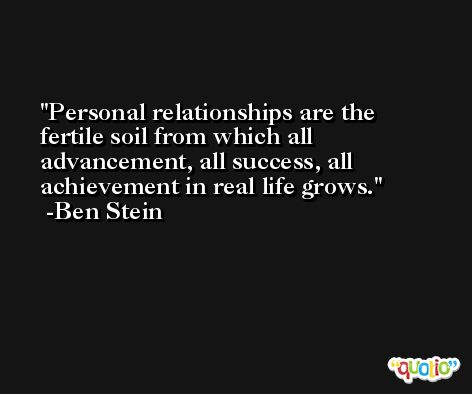 Personal relationships are the fertile soil from which all advancement, all success, all achievement in real life grows. -Ben Stein