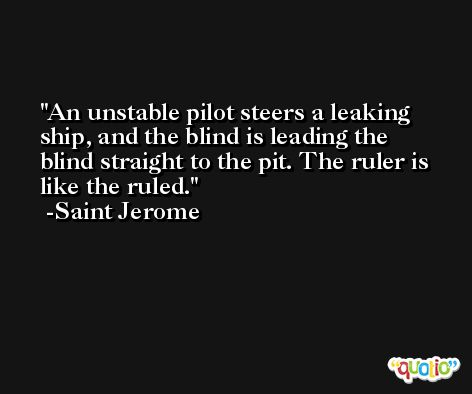 An unstable pilot steers a leaking ship, and the blind is leading the blind straight to the pit. The ruler is like the ruled. -Saint Jerome