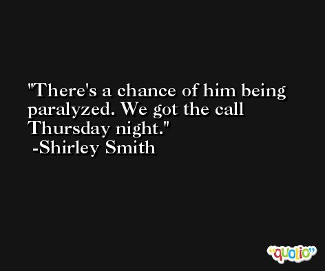 There's a chance of him being paralyzed. We got the call Thursday night. -Shirley Smith