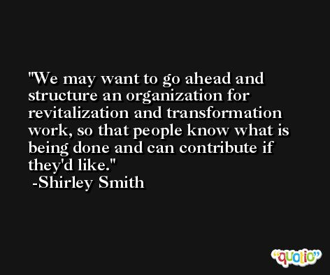 We may want to go ahead and structure an organization for revitalization and transformation work, so that people know what is being done and can contribute if they'd like. -Shirley Smith