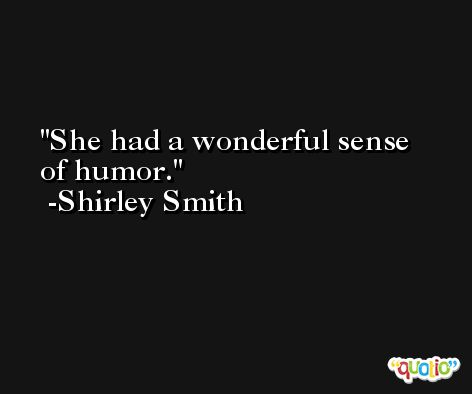 She had a wonderful sense of humor. -Shirley Smith