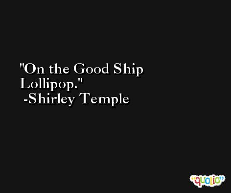 On the Good Ship Lollipop. -Shirley Temple