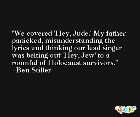 We covered 'Hey, Jude.' My father panicked, misunderstanding the lyrics and thinking our lead singer was belting out 'Hey, Jew' to a roomful of Holocaust survivors. -Ben Stiller