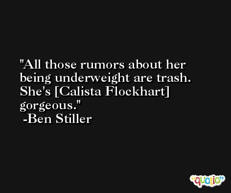 All those rumors about her being underweight are trash. She's [Calista Flockhart] gorgeous. -Ben Stiller