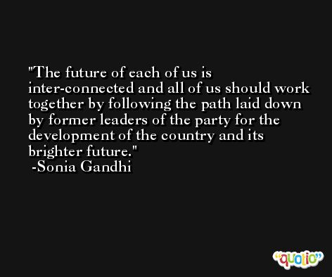 The future of each of us is inter-connected and all of us should work together by following the path laid down by former leaders of the party for the development of the country and its brighter future. -Sonia Gandhi