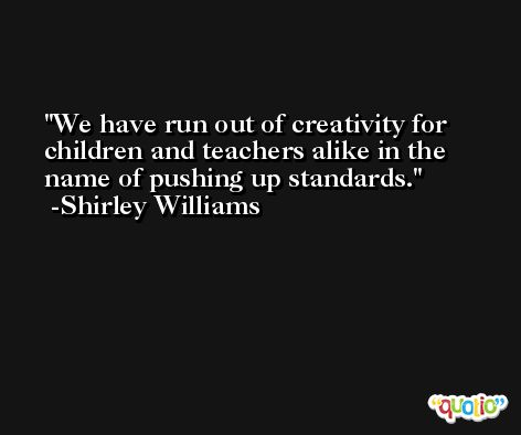 We have run out of creativity for children and teachers alike in the name of pushing up standards. -Shirley Williams